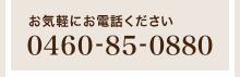 お気軽にお電話ください「0460-85-0880」